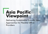 Asia Pacific ViewPoint - Delivering Sustainable Growth: New Approaches for Flexible Office Providers